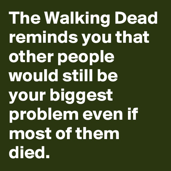 The Walking Dead reminds you that other people would still be  your biggest problem even if most of them died.