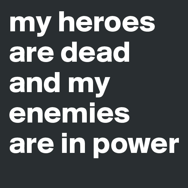 my heroes are dead and my enemies are in power