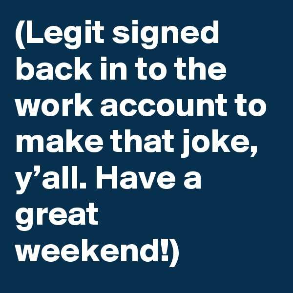 (Legit signed back in to the work account to make that joke, y'all. Have a great weekend!)