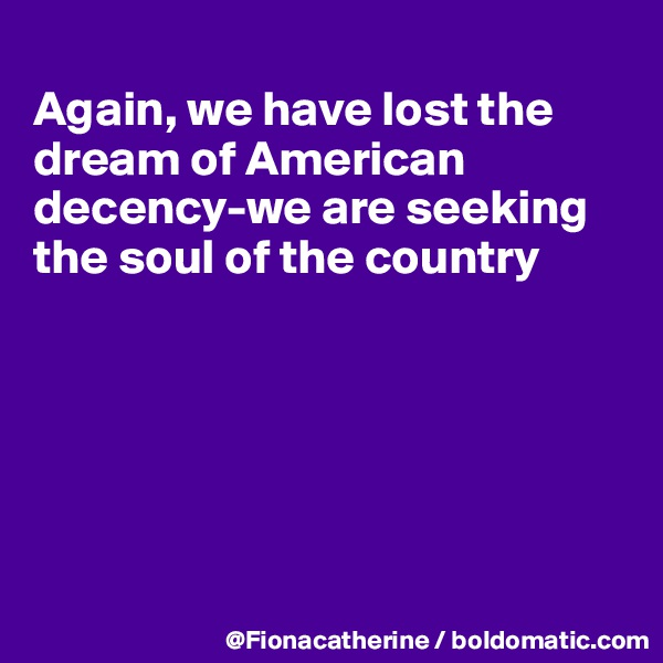 Again, we have lost the dream of American decency-we are seeking the soul of the country