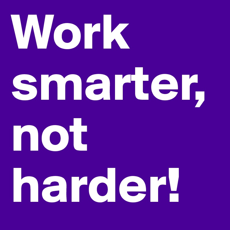 Work smarter, not harder!