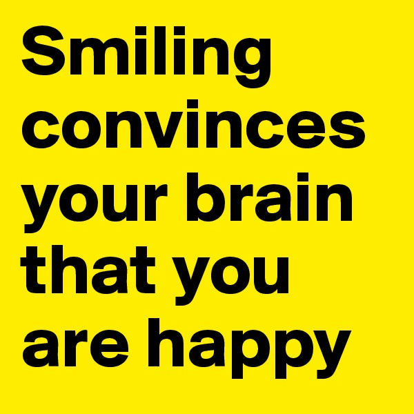 Smiling convinces your brain that you are happy