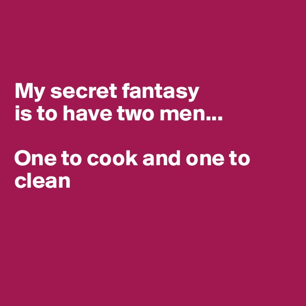 My secret fantasy is to have two men...  One to cook and one to clean