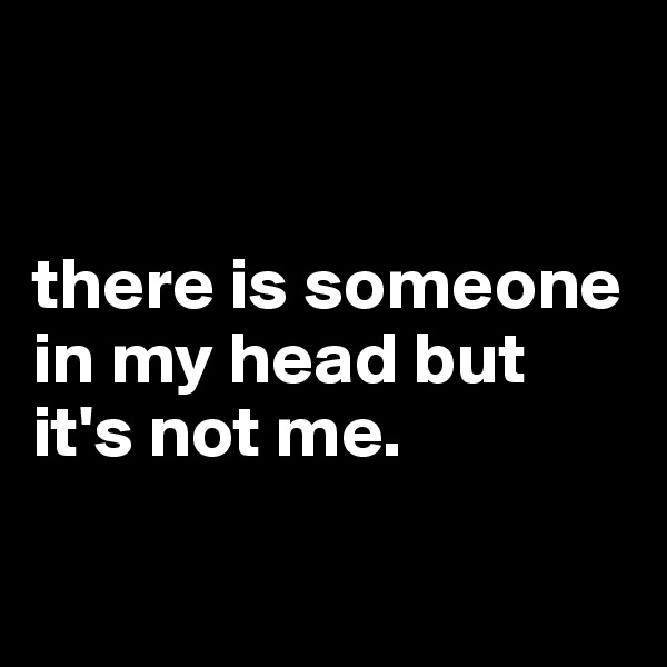 there is someone in my head but it's not me.