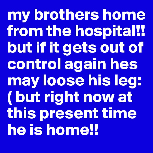 my brothers home from the hospital!! but if it gets out of control again hes may loose his leg:( but right now at this present time he is home!!