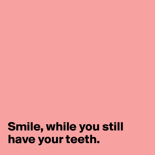 Smile, while you still have your teeth.