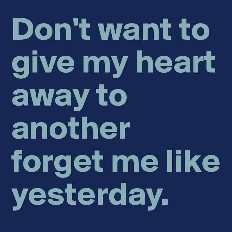 Don't want to give my heart away to another forget me like yesterday.