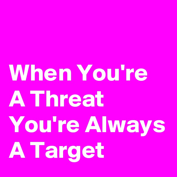 When You're A Threat You're Always A Target