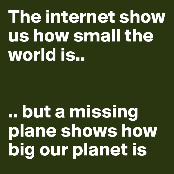 The internet show us how small the world is..   .. but a missing plane shows how big our planet is