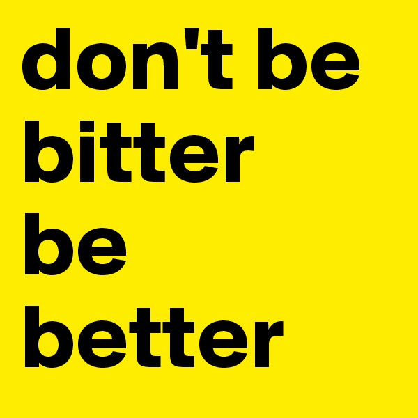 don't be bitter be better
