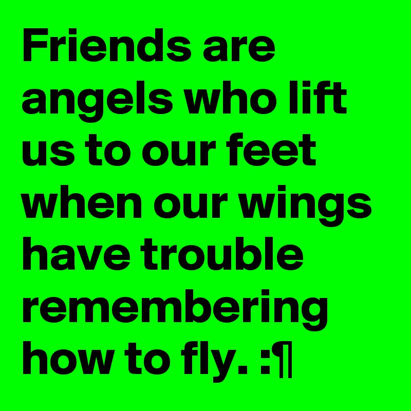 Friends are angels who lift us to our feet when our wings have trouble remembering how to fly. :¶