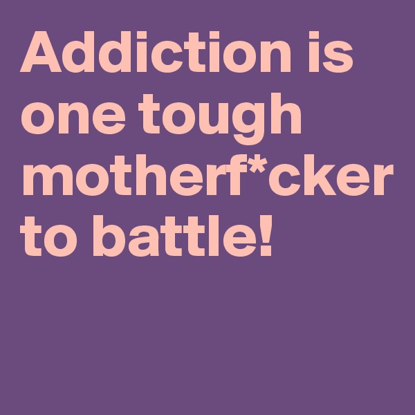 Addiction is one tough motherf*cker to battle!