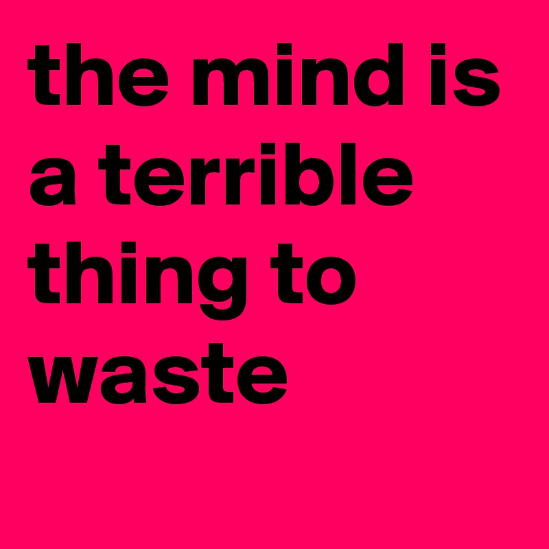 The Mind Is A Terrible Thing To Waste