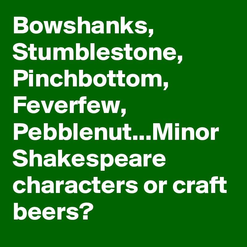 Bowshanks, Stumblestone, Pinchbottom, Feverfew, Pebblenut   Minor