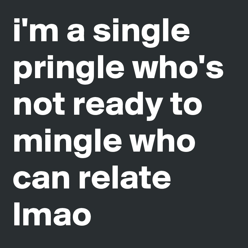 Single as a pringle and ready to mingle