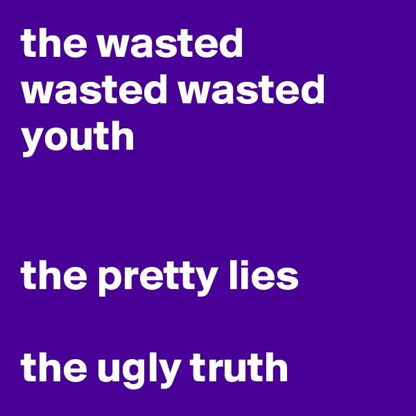 the wasted wasted wasted  youth   the pretty lies  the ugly truth