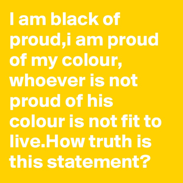 I am black of proud,i am proud of my colour, whoever is not proud of his colour is not fit to live.How truth is this statement?