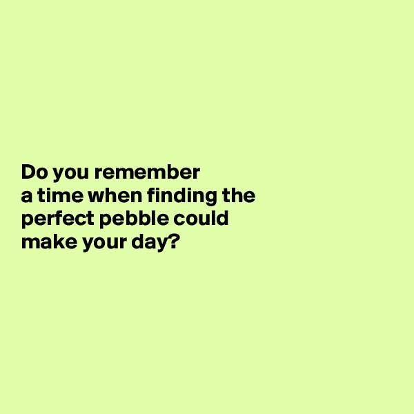 Do you remember  a time when finding the  perfect pebble could  make your day?
