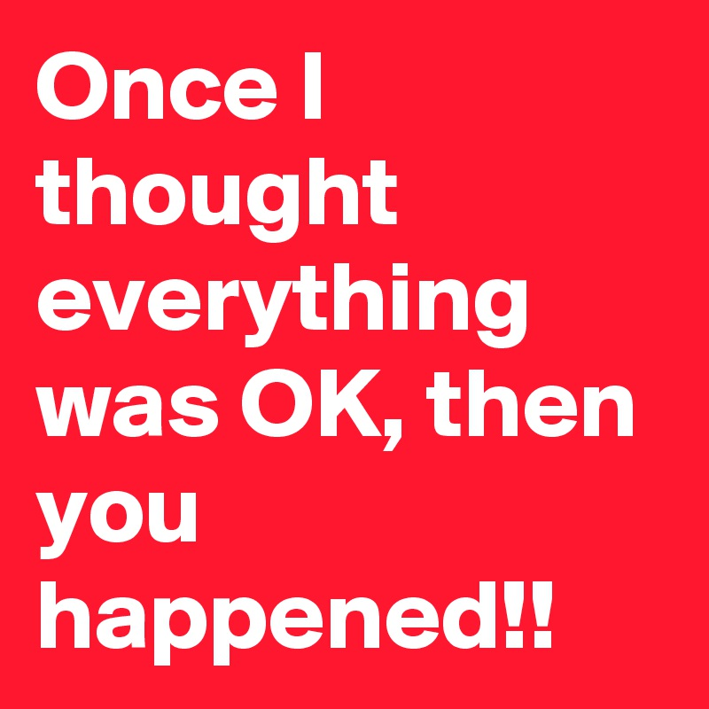 Once I thought everything was OK, then you happened!!
