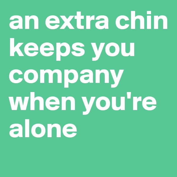 an extra chin keeps you company when you're alone