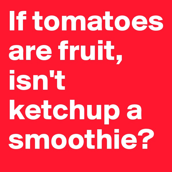If tomatoes are fruit, isn't ketchup a smoothie?