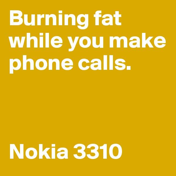 Burning fat while you make phone calls.    Nokia 3310