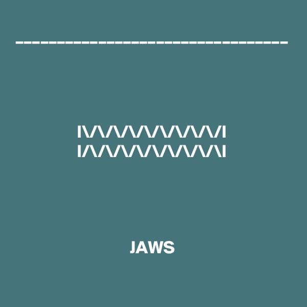 _________________________________     I\/\/\/\/\/\/\/\/\/I I/\/\/\/\/\/\/\/\/\I     JAWS
