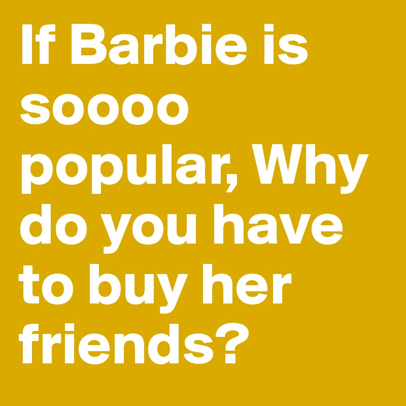 If Barbie is soooo popular, Why do you have to buy her friends?