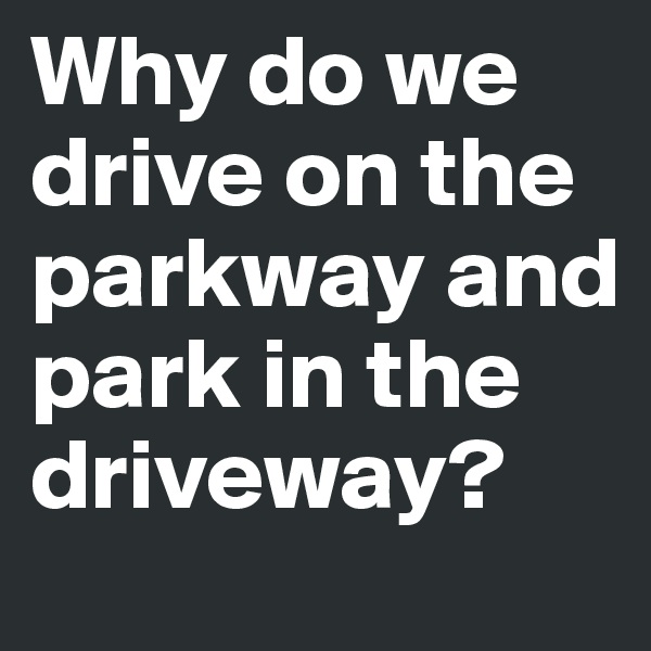 Why do we drive on the parkway and park in the driveway?