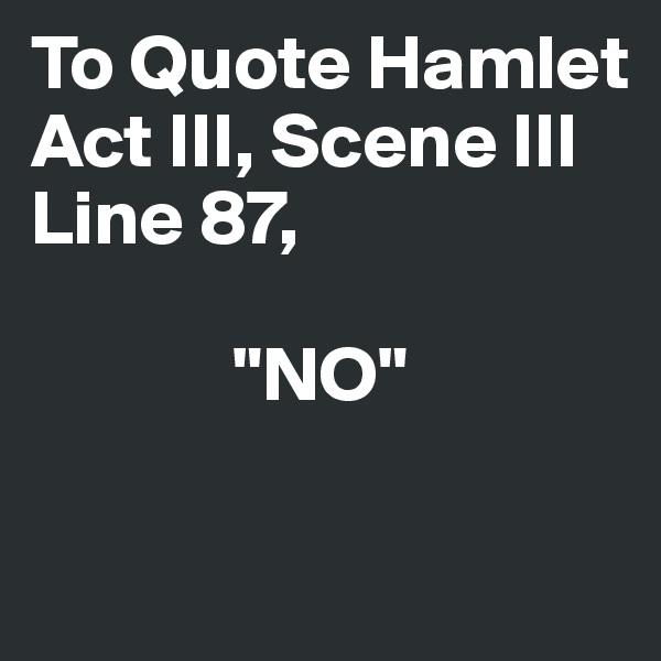 "To Quote Hamlet  Act III, Scene III Line 87,                ""NO"""