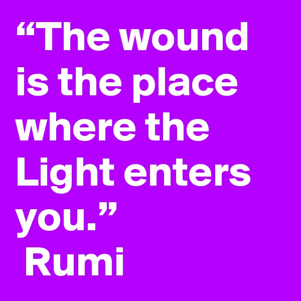 """The wound is the place where the Light enters you.""   Rumi"