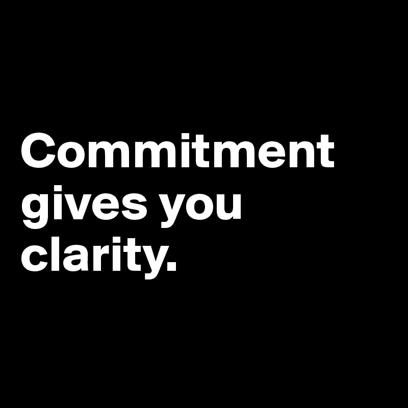 Commitment gives you clarity.