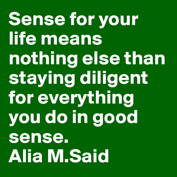 Sense for your life means nothing else than staying diligent for everything you do in good sense. Alia M.Said
