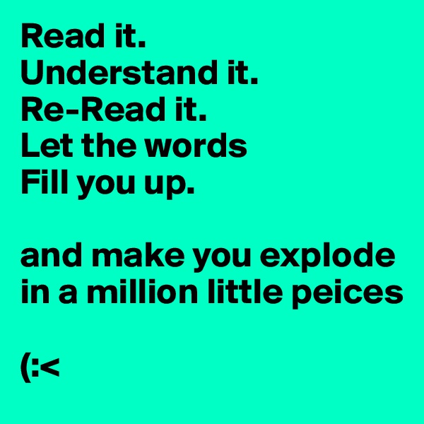 Read it.  Understand it.  Re-Read it.  Let the words Fill you up.   and make you explode in a million little peices   (:<