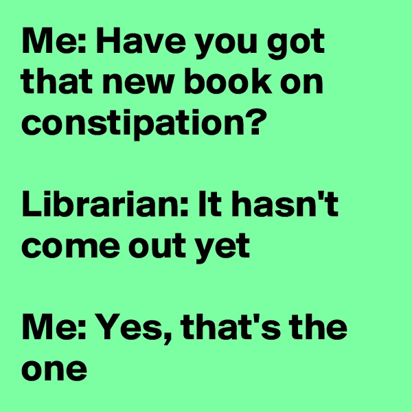 Me: Have you got that new book on constipation?  Librarian: It hasn't come out yet  Me: Yes, that's the one