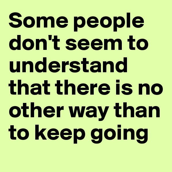 Some people don't seem to understand that there is no other way than to keep going