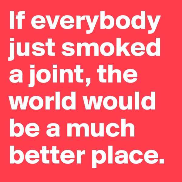 If everybody just smoked a joint, the world would be a much better place.