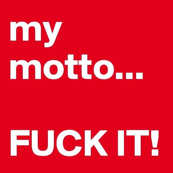 my motto...  FUCK IT!