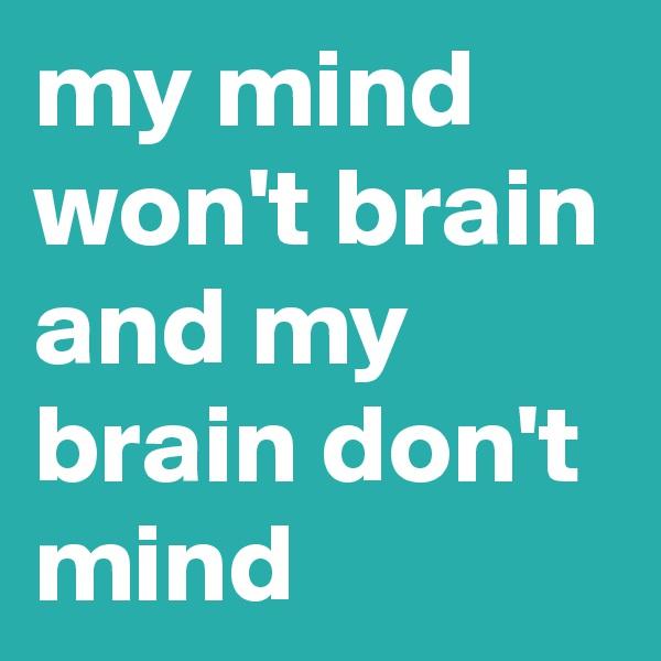 my mind won't brain and my brain don't mind