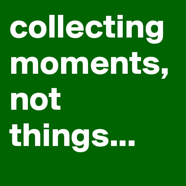 collecting moments, not things...