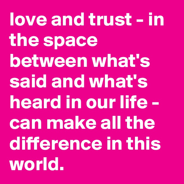 love and trust - in the space between what's said and what's heard in our life - can make all the difference in this world.