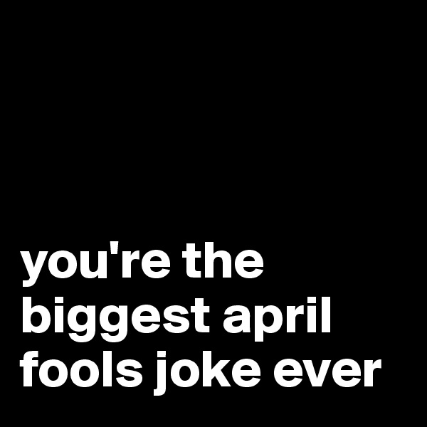 you're the biggest april fools joke ever