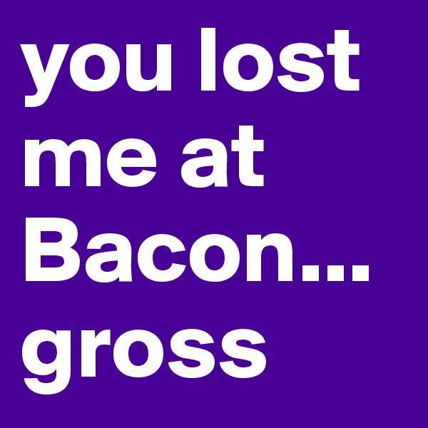 you lost me at Bacon... gross