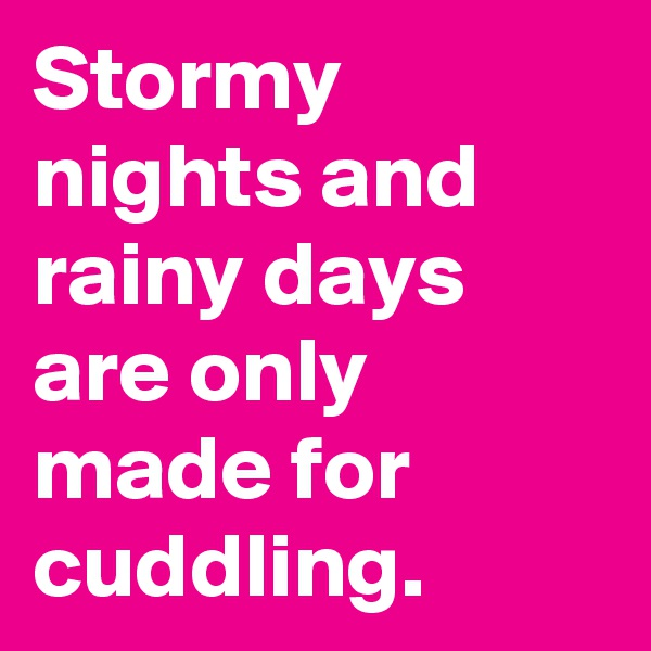 Stormy nights and rainy days are only made for cuddling.