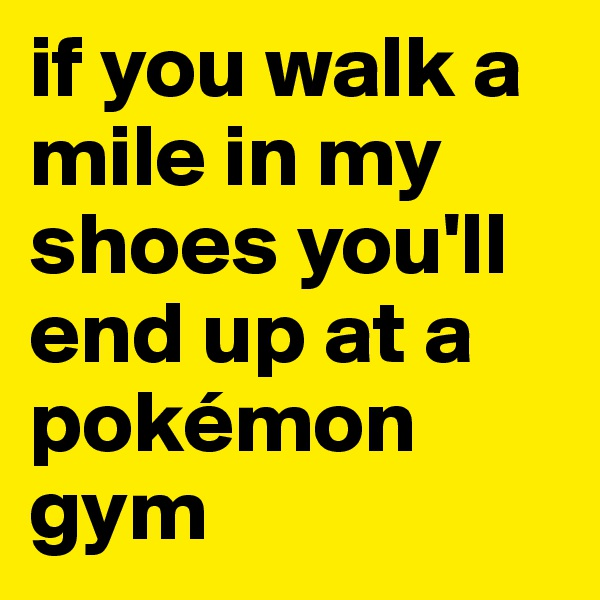 if you walk a mile in my shoes you'll end up at a pokémon gym