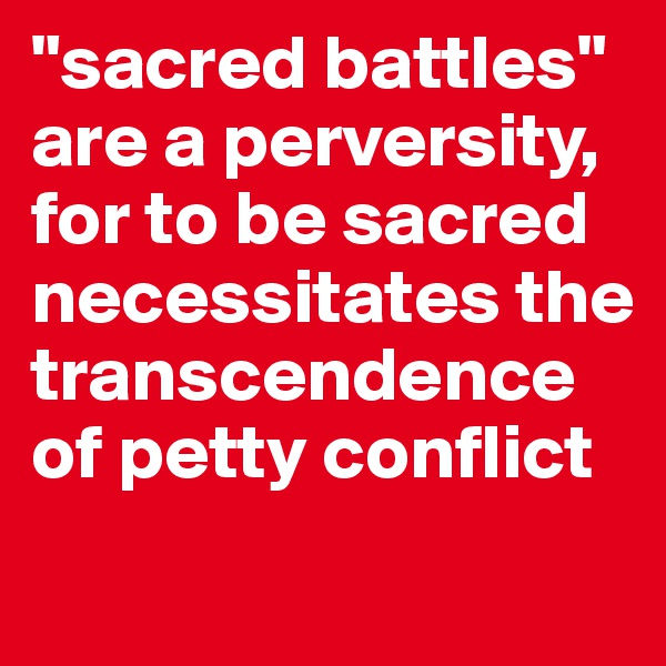 """""""sacred battles"""" are a perversity, for to be sacred necessitates the transcendence of petty conflict"""