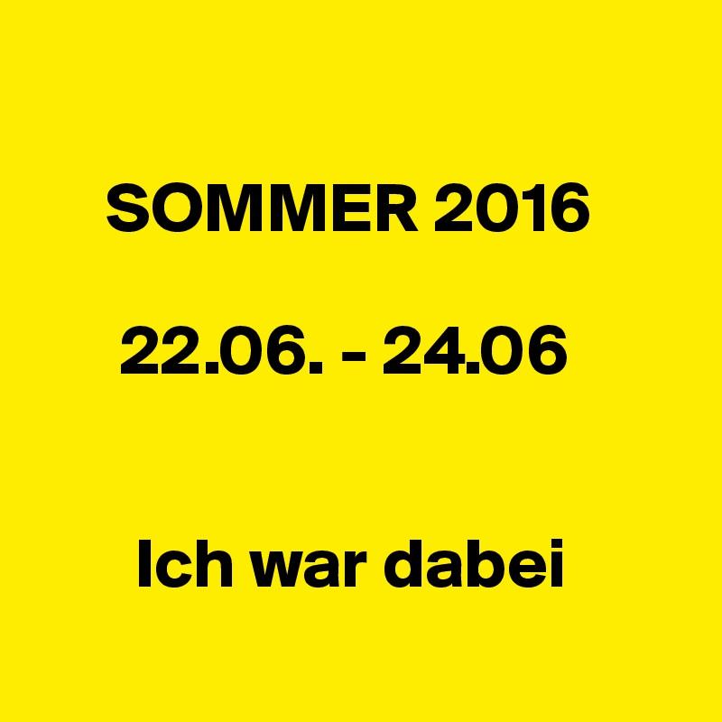 SOMMER 2016        22.06. - 24.06          Ich war dabei