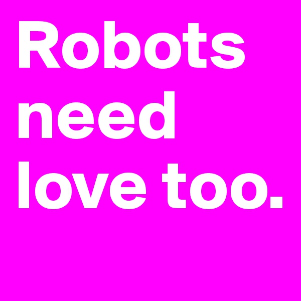 Robots need love too.