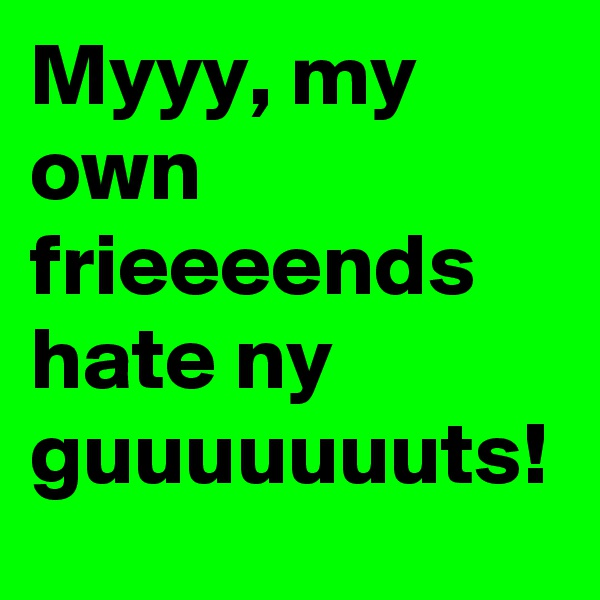 Myyy, my own frieeeends hate ny guuuuuuuts!