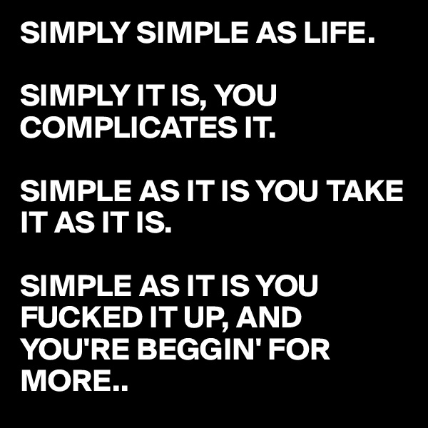 SIMPLY SIMPLE AS LIFE.   SIMPLY IT IS, YOU COMPLICATES IT.   SIMPLE AS IT IS YOU TAKE IT AS IT IS.  SIMPLE AS IT IS YOU FUCKED IT UP, AND YOU'RE BEGGIN' FOR MORE..